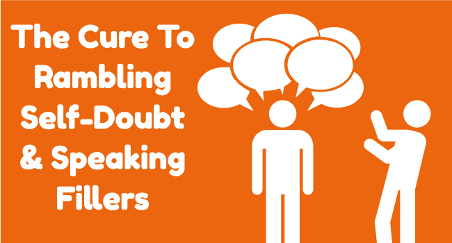 The Cure To Rambling, Self-doubt, And Speaking Fillers.